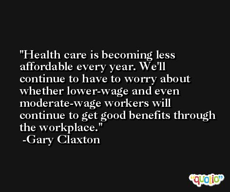 Health care is becoming less affordable every year. We'll continue to have to worry about whether lower-wage and even moderate-wage workers will continue to get good benefits through the workplace. -Gary Claxton