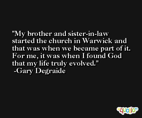 My brother and sister-in-law started the church in Warwick and that was when we became part of it. For me, it was when I found God that my life truly evolved. -Gary Degraide