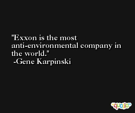 Exxon is the most anti-environmental company in the world. -Gene Karpinski