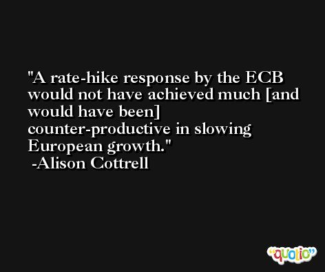 A rate-hike response by the ECB would not have achieved much [and would have been] counter-productive in slowing European growth. -Alison Cottrell