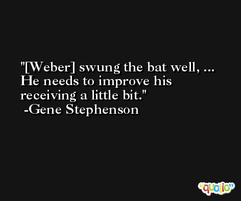 [Weber] swung the bat well, ... He needs to improve his receiving a little bit. -Gene Stephenson