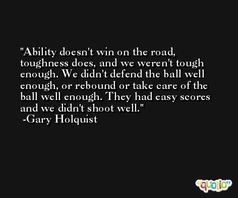 Ability doesn't win on the road, toughness does, and we weren't tough enough. We didn't defend the ball well enough, or rebound or take care of the ball well enough. They had easy scores and we didn't shoot well. -Gary Holquist