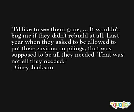 I'd like to see them gone, ... It wouldn't bug me if they didn't rebuild at all. Last year when they asked to be allowed to put their casinos on pilings, that was supposed to be all they needed. That was not all they needed. -Gary Jackson