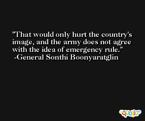 That would only hurt the country's image, and the army does not agree with the idea of emergency rule. -General Sonthi Boonyaratglin