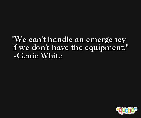 We can't handle an emergency if we don't have the equipment. -Genie White