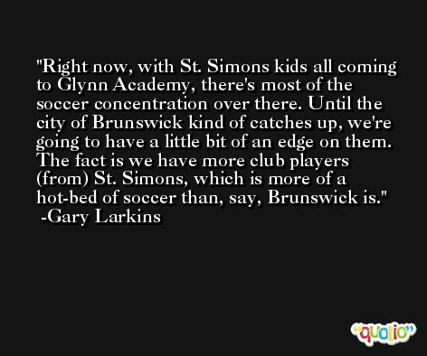 Right now, with St. Simons kids all coming to Glynn Academy, there's most of the soccer concentration over there. Until the city of Brunswick kind of catches up, we're going to have a little bit of an edge on them. The fact is we have more club players (from) St. Simons, which is more of a hot-bed of soccer than, say, Brunswick is. -Gary Larkins