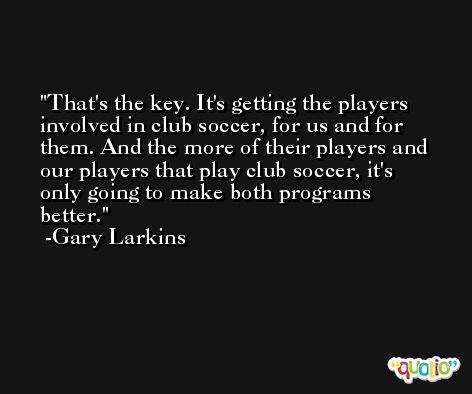 That's the key. It's getting the players involved in club soccer, for us and for them. And the more of their players and our players that play club soccer, it's only going to make both programs better. -Gary Larkins
