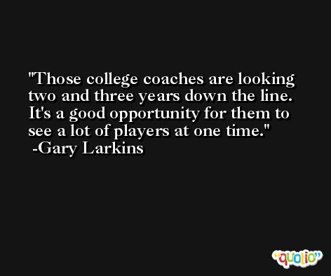 Those college coaches are looking two and three years down the line. It's a good opportunity for them to see a lot of players at one time. -Gary Larkins