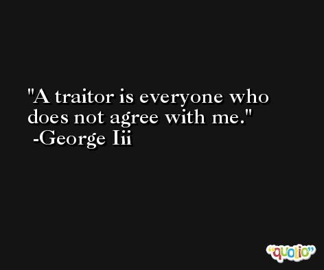 A traitor is everyone who does not agree with me. -George Iii