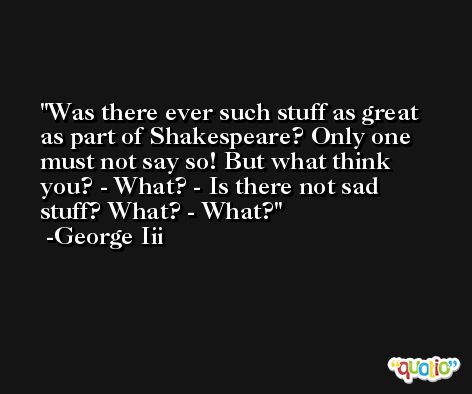 Was there ever such stuff as great as part of Shakespeare? Only one must not say so! But what think you? - What? - Is there not sad stuff? What? - What? -George Iii
