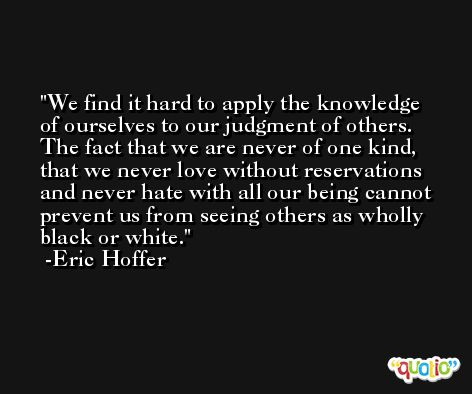 We find it hard to apply the knowledge of ourselves to our judgment of others. The fact that we are never of one kind, that we never love without reservations and never hate with all our being cannot prevent us from seeing others as wholly black or white. -Eric Hoffer