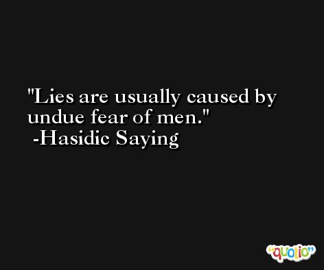 Lies are usually caused by undue fear of men. -Hasidic Saying