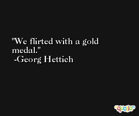 We flirted with a gold medal. -Georg Hettich