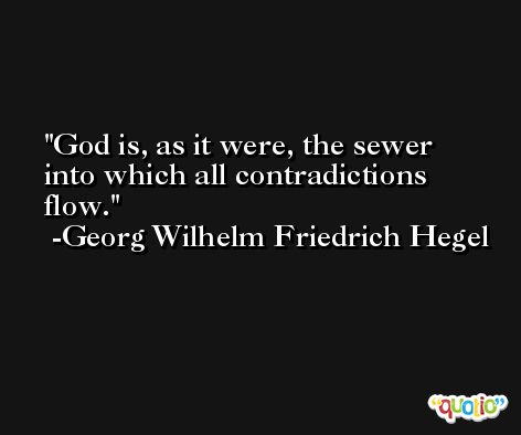 God is, as it were, the sewer into which all contradictions flow. -Georg Wilhelm Friedrich Hegel