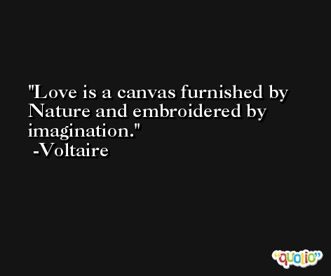 Love is a canvas furnished by Nature and embroidered by imagination. -Voltaire
