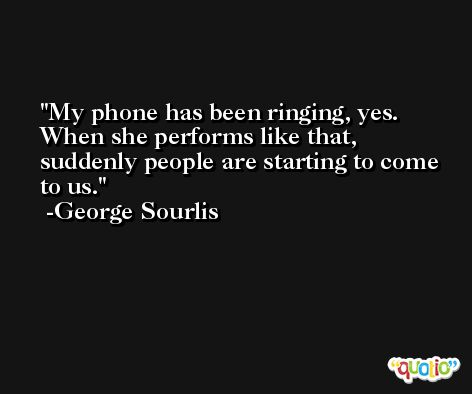 My phone has been ringing, yes. When she performs like that, suddenly people are starting to come to us. -George Sourlis