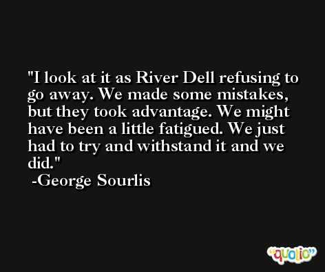 I look at it as River Dell refusing to go away. We made some mistakes, but they took advantage. We might have been a little fatigued. We just had to try and withstand it and we did. -George Sourlis