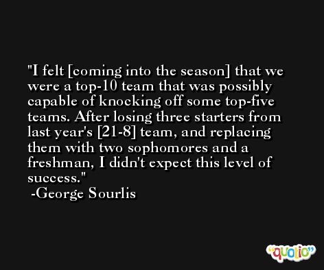 I felt [coming into the season] that we were a top-10 team that was possibly capable of knocking off some top-five teams. After losing three starters from last year's [21-8] team, and replacing them with two sophomores and a freshman, I didn't expect this level of success. -George Sourlis