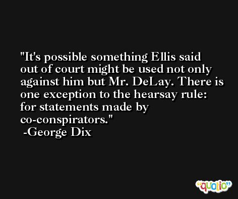 It's possible something Ellis said out of court might be used not only against him but Mr. DeLay. There is one exception to the hearsay rule: for statements made by co-conspirators. -George Dix