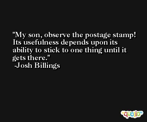 My son, observe the postage stamp! Its usefulness depends upon its ability to stick to one thing until it gets there. -Josh Billings