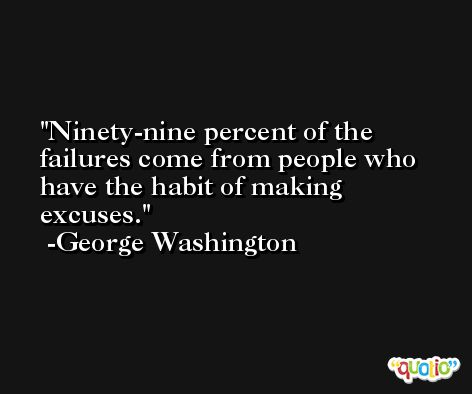 Ninety-nine percent of the failures come from people who have the habit of making excuses. -George Washington