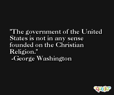 The government of the United States is not in any sense founded on the Christian Religion. -George Washington
