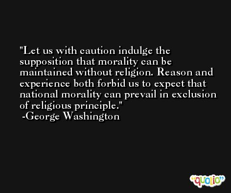 Let us with caution indulge the supposition that morality can be maintained without religion. Reason and experience both forbid us to expect that national morality can prevail in exclusion of religious principle. -George Washington