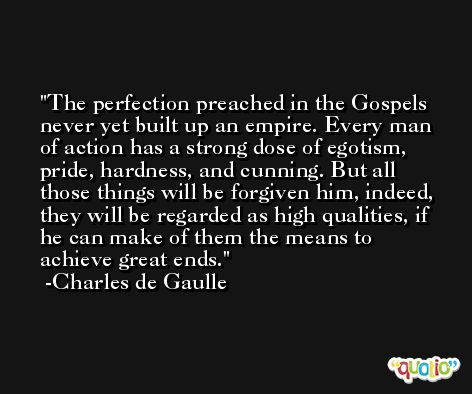 The perfection preached in the Gospels never yet built up an empire. Every man of action has a strong dose of egotism, pride, hardness, and cunning. But all those things will be forgiven him, indeed, they will be regarded as high qualities, if he can make of them the means to achieve great ends. -Charles de Gaulle