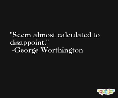 Seem almost calculated to disappoint. -George Worthington