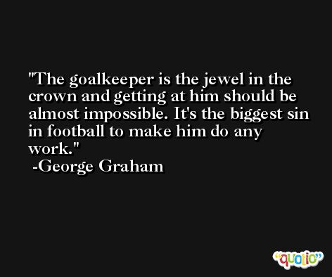 The goalkeeper is the jewel in the crown and getting at him should be almost impossible. It's the biggest sin in football to make him do any work. -George Graham