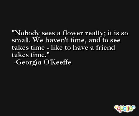 Nobody sees a flower really; it is so small. We haven't time, and to see takes time - like to have a friend takes time. -Georgia O'Keeffe