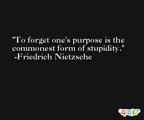 To forget one's purpose is the commonest form of stupidity. -Friedrich Nietzsche