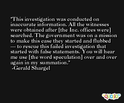 This investigation was conducted on inaccurate information. All the witnesses were obtained after [the Inc. offices were] searched. The government was on a mission to make this case they started and flubbed — to rescue this failed investigation that started with false statements. You will hear me use [the word speculation] over and over again in my summation. -Gerald Shargel