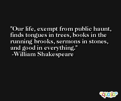 Our life, exempt from public haunt, finds tongues in trees, books in the running brooks, sermons in stones, and good in everything. -William Shakespeare