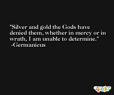 Silver and gold the Gods have denied them, whether in mercy or in wrath, I am unable to determine. -Germanicus