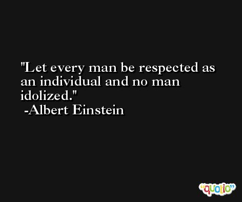 Let every man be respected as an individual and no man idolized. -Albert Einstein