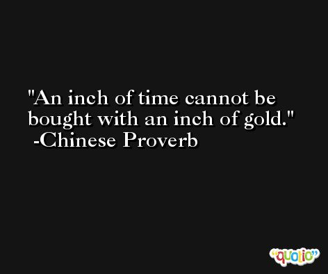 An inch of time cannot be bought with an inch of gold. -Chinese Proverb