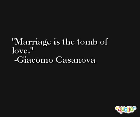Marriage is the tomb of love. -Giacomo Casanova