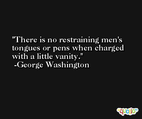 There is no restraining men's tongues or pens when charged with a little vanity. -George Washington