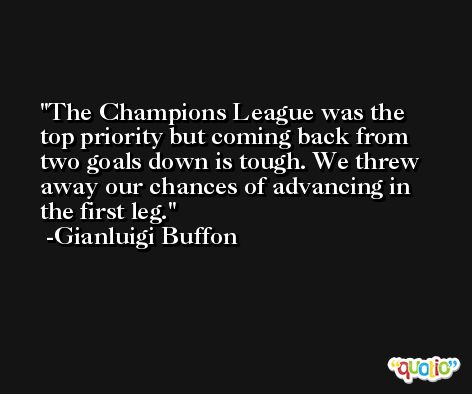 The Champions League was the top priority but coming back from two goals down is tough. We threw away our chances of advancing in the first leg. -Gianluigi Buffon