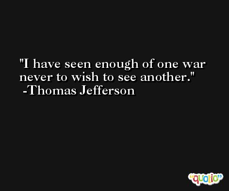 I have seen enough of one war never to wish to see another. -Thomas Jefferson
