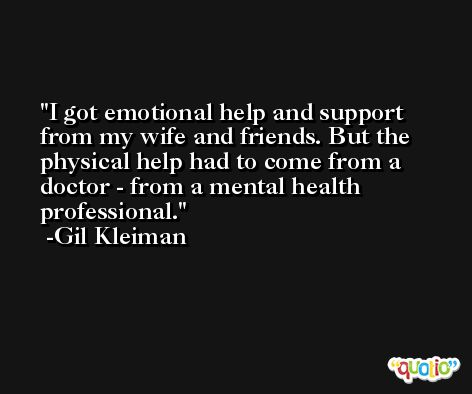 I got emotional help and support from my wife and friends. But the physical help had to come from a doctor - from a mental health professional. -Gil Kleiman