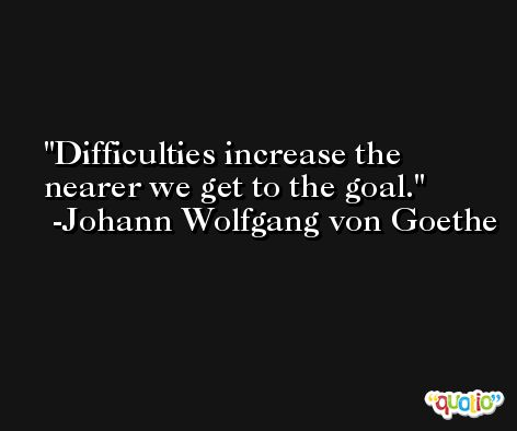 Difficulties increase the nearer we get to the goal. -Johann Wolfgang von Goethe