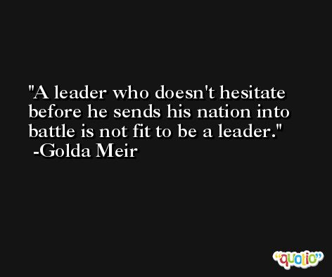 A leader who doesn't hesitate before he sends his nation into battle is not fit to be a leader. -Golda Meir