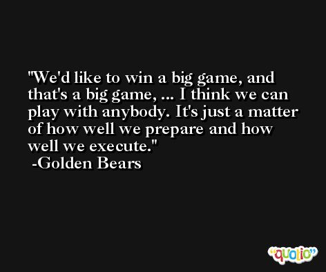 We'd like to win a big game, and that's a big game, ... I think we can play with anybody. It's just a matter of how well we prepare and how well we execute. -Golden Bears