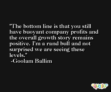 The bottom line is that you still have buoyant company profits and the overall growth story remains positive. I'm a rand bull and not surprised we are seeing these levels. -Goolam Ballim
