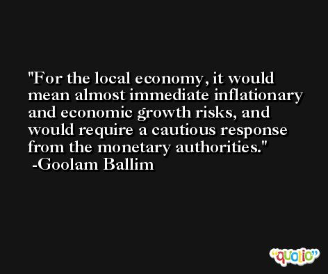 For the local economy, it would mean almost immediate inflationary and economic growth risks, and would require a cautious response from the monetary authorities. -Goolam Ballim