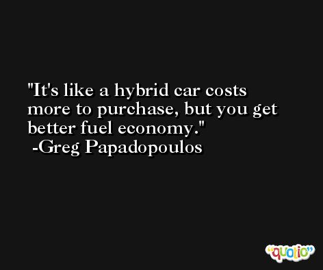 It's like a hybrid car costs more to purchase, but you get better fuel economy. -Greg Papadopoulos