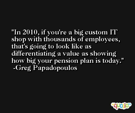 In 2010, if you're a big custom IT shop with thousands of employees, that's going to look like as differentiating a value as showing how big your pension plan is today. -Greg Papadopoulos