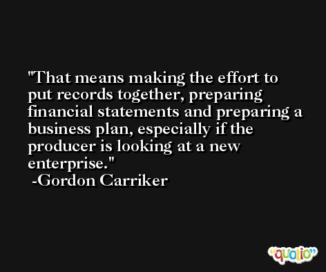 That means making the effort to put records together, preparing financial statements and preparing a business plan, especially if the producer is looking at a new enterprise. -Gordon Carriker